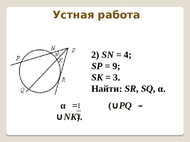 Устная работа 2) SN = 4; SP = 9; SK = 3. Найти: SR , SQ , α. α = ( ∪ PQ  –  ∪ NK ).