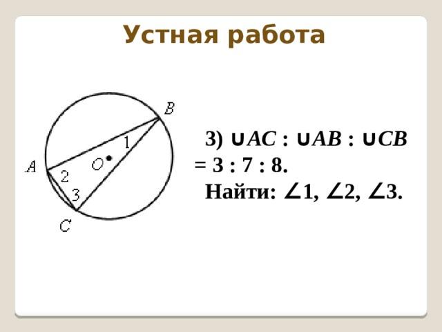 Устная работа 3) ∪ АС : ∪ АВ : ∪ СВ = 3 : 7 : 8. Найти: ∠ 1, ∠ 2, ∠ 3.