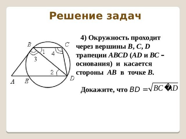 Решение задач 4) Окружность проходит через вершины В , С , D трапеции АВСD ( АD и ВС  – основания) и касается стороны АВ в точке В .  Докажите, что  ВD =