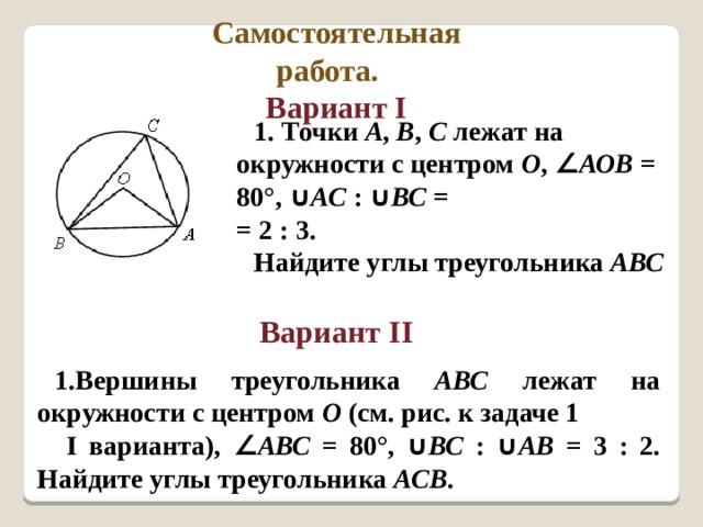 Самостоятельная работа. Вариант I      Вариант II 1. Точки А , В , С лежат на окружности с центром О , ∠ АОВ = 80°, ∪ АС : ∪ ВС =  = 2 : 3. Найдите углы треугольника АВС  Вершины треугольника АВС лежат на окружности с центром О (см. рис. к задаче 1  I варианта), ∠ АВС = 80°, ∪ ВС : ∪ АВ = 3 : 2. Найдите углы треугольника АСВ .