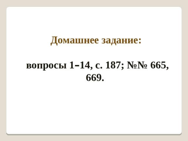 Домашнее задание:  вопросы 1 – 14, с. 187; №№ 665, 669.