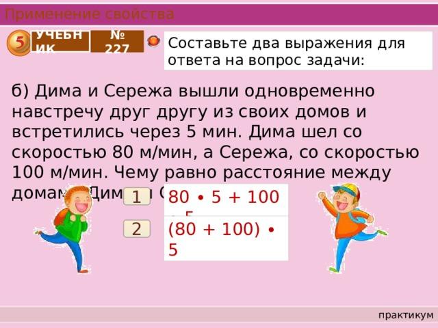 Применение свойства УЧЕБНИК Составьте два выражения для ответа на вопрос задачи: № 227 б) Дима и Сережа вышли одновременно навстречу друг другу из своих домов и встретились через 5 мин. Дима шел со скоростью 80 м/мин, а Сережа, со скоростью 100 м/мин. Чему равно расстояние между домами Димы и Сережи? 80 ∙ 5 + 100 ∙ 5 1 (80 + 100) ∙ 5 2 практикум