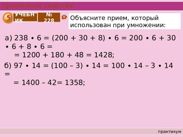 Применение свойства Объясните прием, который использован при умножении: УЧЕБНИК № 228 а) 238 ∙ 6 = (200 + 30 + 8) ∙ 6 = 200 ∙ 6 + 30 ∙ 6 + 8 ∙ 6 =  = 1200 + 180 + 48 = 1428; б) 97 ∙ 14 = (100 – 3) ∙ 14 = 100 ∙ 14 – 3 ∙ 14 =  = 1400 – 42= 1358; практикум