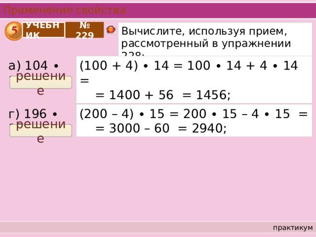 Применение свойства УЧЕБНИК № 229 Вычислите, используя прием, рассмотренный в упражнении 228: а) 104 ∙ 14 = (100 + 4) ∙ 14 = 100 ∙ 14 + 4 ∙ 14 =  = 1400 + 56 = 1456; решение г) 196 ∙ 15 = (200 – 4) ∙ 15 = 200 ∙ 15 – 4 ∙ 15 =  = 3000 – 60 = 2940; решение практикум