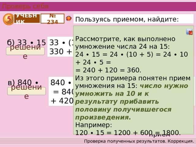 Проверь себя Пользуясь приемом, найдите: № 234 УЧЕБНИК Рассмотрите, как выполнено умножение числа 24 на 15: 24 ∙ 15 = 24 ∙ (10 + 5) = 24 ∙ 10 + 24 ∙ 5 =  = 240 + 120 = 360. Из этого примера понятен прием умножения на 15: число нужно умножить на 10 и к результату прибавить половину получившегося произведения. Например: 120 ∙ 15 = 1200 + 600 = 1800. 33 ∙ (10 + 5) = 33 ∙ 10 + 33 ∙ 5 = 330 + 165 = 495; б) 33 ∙ 15 = решение в) 840 ∙ 15 = 840 ∙ (10 + 5) = 840 ∙ 10 + 840 ∙ 5 = 8400 + + 4200 = 12600; решение Посмотреть прием Проверка полученных результатов. Коррекция.