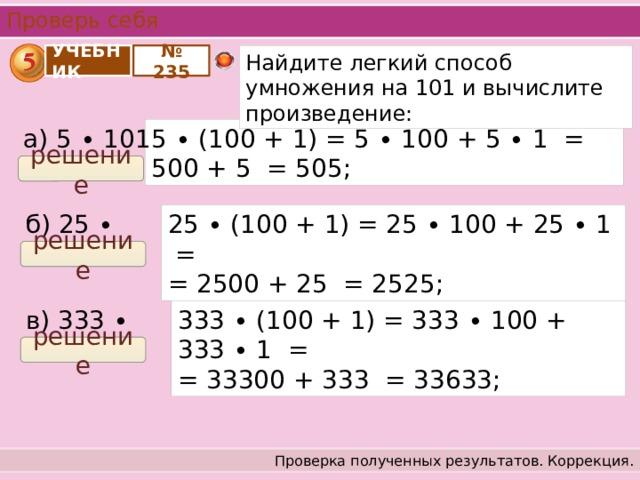 Проверь себя № 235 Найдите легкий способ умножения на 101 и вычислите произведение: УЧЕБНИК а) 5 ∙ 101 = 5 ∙ (100 + 1) = 5 ∙ 100 + 5 ∙ 1 = 500 + 5 = 505; решение 25 ∙ (100 + 1) = 25 ∙ 100 + 25 ∙ 1 = б) 25 ∙ 101 = = 2500 + 25 = 2525; решение 333 ∙ (100 + 1) = 333 ∙ 100 + 333 ∙ 1 = в) 333 ∙ 101 = = 33300 + 333 = 33633; решение Проверка полученных результатов. Коррекция.