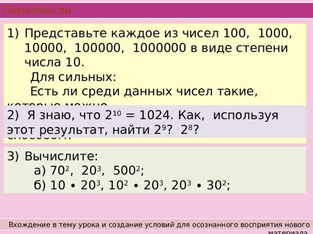 Поразмысли Представьте каждое из чисел 100, 1000, 10000, 100000, 1000000 в виде степени числа 10.  Для сильных:  Есть ли среди данных чисел такие, которые можно  представить в виде степени другим способом? 2) Я знаю, что 2 10 = 1024. Как, используя этот результат, найти 2 9 ? 2 8 ? Вычислите:  а) 70 2 , 20 3 , 500 2 ;  б) 10 ∙ 20 3 , 10 2 ∙ 20 3 , 20 3 ∙ 30 2 ; Вхождение в тему урока и создание условий для осознанного восприятия нового материала.