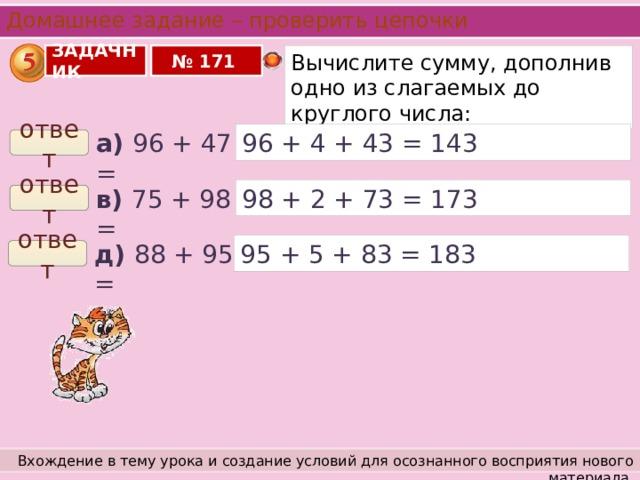 Домашнее задание – проверить цепочки № 171 ЗАДАЧНИК Вычислите сумму, дополнив одно из слагаемых до круглого числа: а) 96 + 47 = 96 + 4 + 43 = 143 ответ в) 75 + 98 = 98 + 2 + 73 = 173 ответ 95 + 5 + 83 = 183 д) 88 + 95 = ответ Вхождение в тему урока и создание условий для осознанного восприятия нового материала.