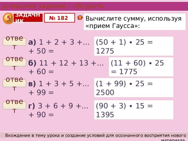 Домашнее задание – обсудить ЗАДАЧНИК № 182 Вычислите сумму, используя «прием Гаусса»: а) 1 + 2 + 3 +…+ 50 = (50 + 1) ∙ 25 = 1275 ответ б) 11 + 12 + 13 +…+ 60 = (11 + 60) ∙ 25 = 1775 ответ (1 + 99) ∙ 25 = 2500 в) 1 + 3 + 5 +…+ 99 = ответ г) 3 + 6 + 9 +…+ 90 = (90 + 3) ∙ 15 = 1395 ответ Вхождение в тему урока и создание условий для осознанного восприятия нового материала.