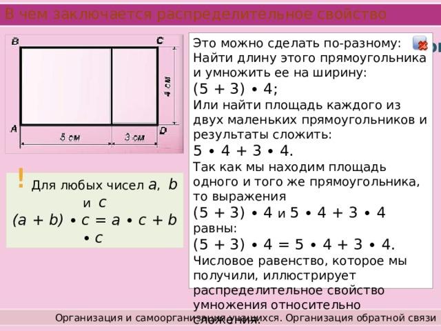 В чем заключается распределительное свойство Это можно сделать по-разному: Найти длину этого прямоугольника и умножить ее на ширину: (5 + 3) ∙ 4; Или найти площадь каждого из двух маленьких прямоугольников и результаты сложить: 5 ∙ 4 + 3 ∙ 4. Так как мы находим площадь одного и того же прямоугольника, то выражения (5 + 3) ∙ 4 и 5 ∙ 4 + 3 ∙ 4 равны: (5 + 3) ∙ 4 = 5 ∙ 4 + 3 ∙ 4. Числовое равенство, которое мы получили, иллюстрирует распределительное свойство умножения относительно сложения. Работа с учебником Стр. 70 - 71 Чтобы понять суть распределительного свойства, обратимся к рисунку. На нем изображен прямоугольник ABCD, разбитый на два прямоугольника.  Найдем площадь прямоугольника ABCD, выразив ее в квадратных сантиметрах. !  Для любых чисел a , b и c (a + b) ∙  c = a ∙  c + b ∙  c Организация и самоорганизация учащихся. Организация обратной связи