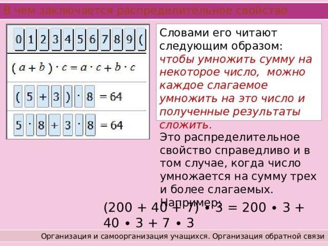 В чем заключается распределительное свойство Словами его читают следующим образом: чтобы умножить сумму на некоторое число, можно каждое слагаемое умножить на это число и полученные результаты сложить. Это распределительное свойство справедливо и в том случае, когда число умножается на сумму трех и более слагаемых. Например: (200 + 40 + 7) ∙ 3 = 200 ∙ 3 + 40 ∙ 3 + 7 ∙ 3 Организация и самоорганизация учащихся. Организация обратной связи