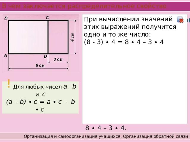 В чем заключается распределительное свойство При вычислении значений этих выражений получится одно и то же число: Работа с учебником (8 - 3) ∙ 4 = 8 ∙ 4 – 3 ∙ 4 Стр. 70 - 71 Вычитание вместе с умножением также обладает распределительным свойством. Рассмотрим рисунок. Площадь прямоугольника ABCD, с одной стороны, равна произведению  (8 - 3) ∙ 4, а с другой – разности  8 ∙ 4 – 3 ∙ 4. !  Для любых чисел a , b и c (a – b) ∙  c = a ∙  c – b ∙  c Организация и самоорганизация учащихся. Организация обратной связи