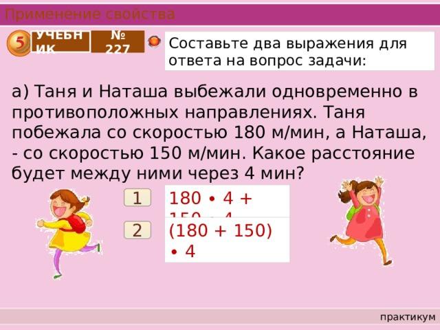 Применение свойства УЧЕБНИК Составьте два выражения для ответа на вопрос задачи: № 227 а) Таня и Наташа выбежали одновременно в противоположных направлениях. Таня побежала со скоростью 180 м/мин, а Наташа, - со скоростью 150 м/мин. Какое расстояние будет между ними через 4 мин? 180 ∙ 4 + 150 ∙ 4 1 (180 + 150) ∙ 4 2 практикум