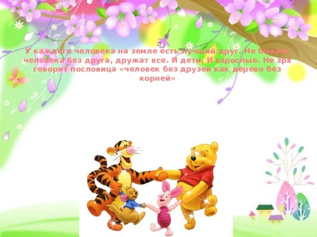 У каждого человека на земле есть лучший друг. Не бывает человека без друга, дружат все. И дети, И взрослые. Не зря говорит пословица «человек без друзей как дерево без корней»