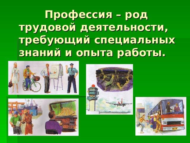 Профессия – род  трудовой деятельности,  требующий специальных  знаний и опыта работы.
