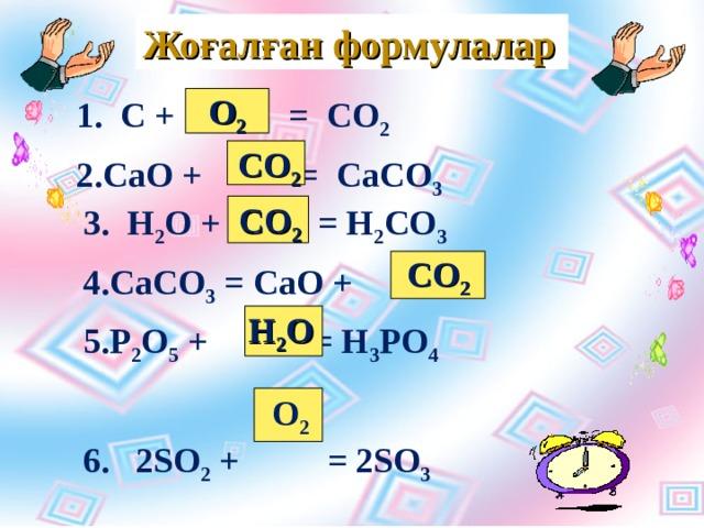 Жоғалған формулалар О 2 1. С + = СО 2 СаО + = СаСО 3   СО 2 СО 2 3 . H 2 O +  = H 2 CO 3 CaCO 3 = CaO + P 2 O 5  + = H 3 PO 4 6 . 2 SO 2 +  = 2SO 3 СО 2 H 2 O O 2