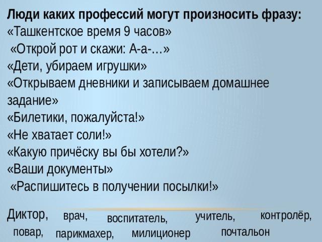 Люди каких профессий могут произносить фразу: «Ташкентское время 9 часов»  «Открой рот и скажи: А-а-…» «Дети, убираем игрушки» «Открываем дневники и записываем домашнее задание»  «Билетики, пожалуйста!»  «Не хватает соли!» «Какую причёску вы бы хотели?» «Ваши документы»  «Распишитесь в получении посылки!»    Диктор, контролёр, врач, учитель, воспитатель, почтальон повар, милиционер парикмахер,