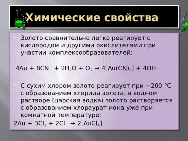 Химические свойства Золото сравнительно легко реагирует с кислородом и другими окислителями при участии комплексообразователей:  4Au + 8CN − + 2H 2 O + O 2 → 4[Au(CN) 2 ] + 4OH - С сухим хлором золото реагирует при ~200 °С с образованием хлорида золота, в водном растворе (царская водка) золото растворяется с образованием хлораурат-иона уже при комнатной температуре: 2Au + 3Cl 2 + 2Cl − → 2[AuCl 4 ]