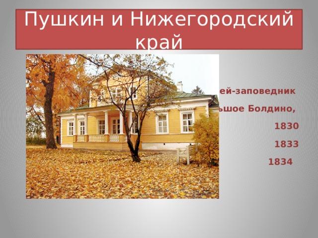 Пушкин и Нижегородский край   Музей-заповедник Большое Болдино,  1830 1833 1834