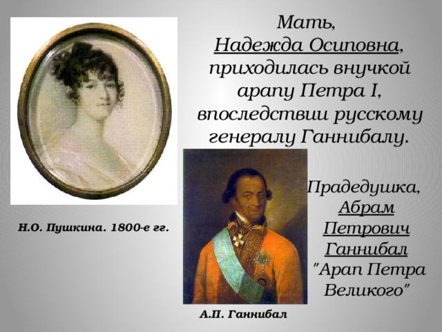 Мать, Надежда Осиповна , приходилась внучкой арапу Петра I, впоследствии русскому генералу Ганнибалу . Прадедушка, Абрам Петрович Ганнибал