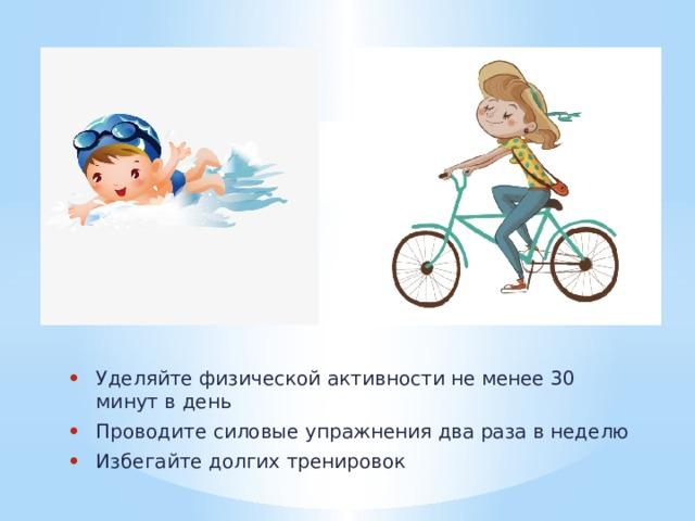 Уделяйте физической активности не менее 30 минут в день Проводите силовые упражнения два раза в неделю Избегайте долгих тренировок
