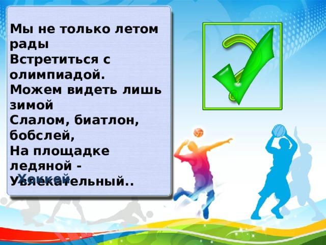 Мы не только летом рады Встретиться с олимпиадой. Можем видеть лишь зимой Слалом, биатлон, бобслей, На площадке ледяной - Увлекательный.. Хоккей