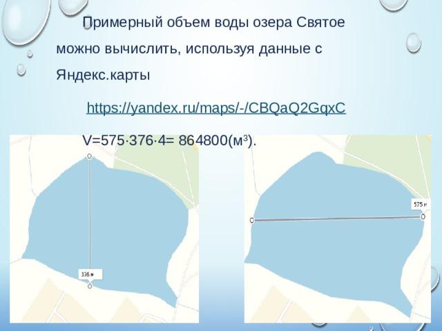 Примерный объем воды озера Святое можно вычислить, используя данные с Яндекс.карты  https://yandex.ru/maps/-/CBQaQ2GqxC V=575·376·4= 864800(м 3 ).