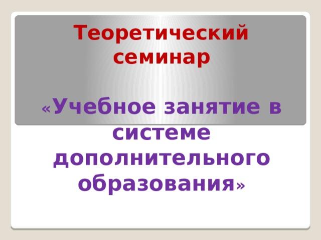Теоретический семинар « Учебное занятие в системе дополнительного образования »