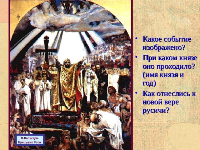 Какое событие изображено? При каком князе оно проходило? (имя князя и год) Как отнеслись к новой вере русичи?