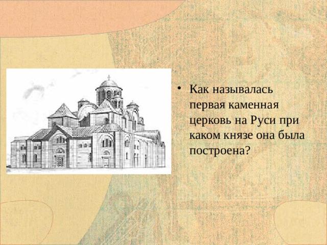 Как называлась первая каменная церковь на Руси при каком князе она была построена?