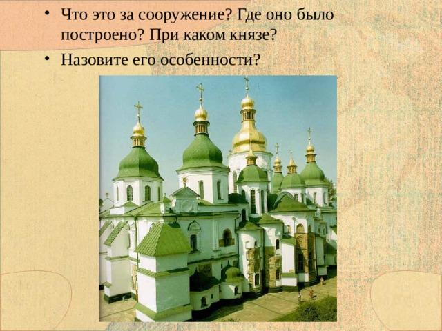 Что это за сооружение? Где оно было построено? При каком князе? Назовите его особенности?