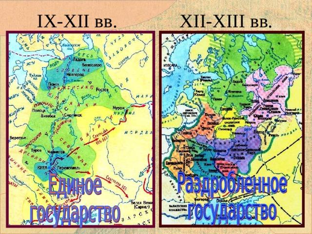 IX-XII вв.   XII-XIII вв. Перед вами карты Руси в разные временные периоды. Внимателъно посмотрите и скажите что между ними разного?