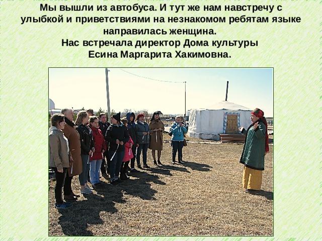 Мы вышли из автобуса. И тут же нам навстречу с улыбкой и приветствиями на незнакомом ребятам языке направилась женщина. Нас встречала директор Дома культуры Есина Маргарита Хакимовна.