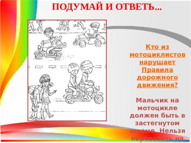 ПОДУМАЙ И ОТВЕТЬ... Кто из мотоциклистов нарушает Правила дорожного движения?  Мальчик на мотоцикле должен быть в застегнутом шлеме. Нельзя перевозить на мотоцикле собак.