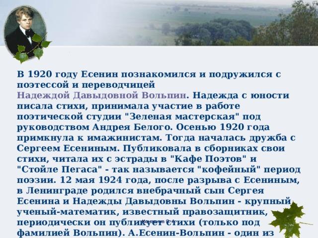 В 1920 году Есенин познакомился и подружился с поэтессой и переводчицей Надеждой Давыдовной Вольпин . Надежда с юности писала стихи, принимала участие в работе поэтической студии
