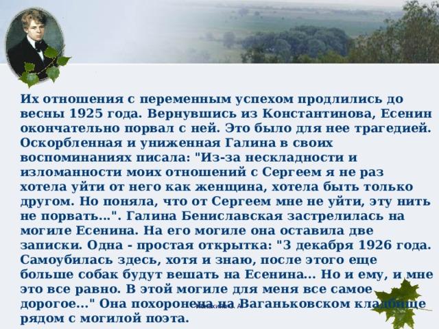 Их отношения с переменным успехом продлились до весны 1925 года. Вернувшись из Константинова, Есенин окончательно порвал с ней. Это было для нее трагедией. Оскорбленная и униженная Галина в своих воспоминаниях писала: