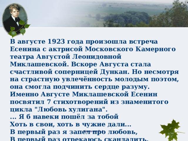 В августе 1923 года произошла встреча Есенина с актрисой Московского Камерного театра Августой Леонидовной Миклашевской. Вскоре Августа стала счастливой соперницей Дункан. Но несмотря на страстную увлечённость молодым поэтом, она смогла подчинить сердце разуму. Именно Августе Миклашевской Есенин посвятил 7 стихотворений из знаменитого цикла