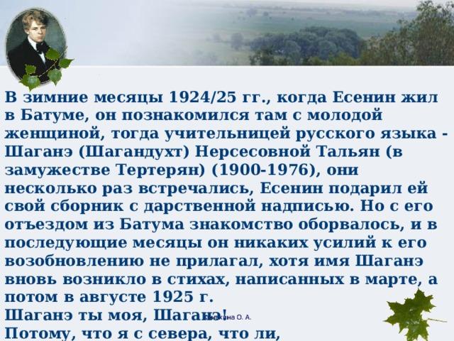 В зимние месяцы 1924/25 гг., когда Есенин жил в Батуме, он познакомился там с молодой женщиной, тогда учительницей русского языка - Шаганэ (Шагандухт) Нерсесовной Тальян (в замужестве Тертерян) (1900-1976), они несколько раз встречались, Есенин подарил ей свой сборник с дарственной надписью. Но с его отъездом из Батума знакомство оборвалось, и в последующие месяцы он никаких усилий к его возобновлению не прилагал, хотя имя Шаганэ вновь возникло в стихах, написанных в марте, а потом в августе 1925 г. Шаганэ ты моя, Шаганэ!  Потому, что я с севера, что ли,  Я готов рассказать тебе поле,  Про волнистую рожь при луне.  Шаганэ ты моя, Шаганэ. Конахина О. А.
