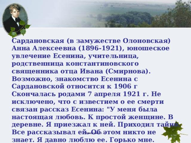 Сардановская (в замужестве Олоновская) Анна Алексеевна (1896-1921), юношеское увлечение Есенина, учительница, родственница константиновского священника отца Ивана (Смирнова). Возможно, знакомство Есенина с Сардановской относится к 1906 г Скончалась родами 7 апреля 1921 г. Не исключено, что с известием о ее смерти связан рассказ Есенина: