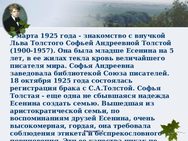 5 марта 1925 года - знакомство с внучкой Льва Толстого Софьей Андреевной Толстой (1900-1957). Она была младше Есенина на 5 лет, в ее жилах текла кровь величайшего писателя мира. Софья Андреевна заведовала библиотекой Союза писателей. 18 октября 1925 года состоялась регистрация брака с С.А.Толстой. Софья Толстая - еще одна не сбывшаяся надежда Есенина создать семью. Вышедшая из аристократической семьи, по воспоминаниям друзей Есенина, очень высокомерная, гордая, она требовала соблюдения этикета и беспрекословного повиновения. Эти ее качества никак не сочетались с простотой, великодушием, веселостью, озорным характером Сергея. Вскоре они разошлись. Конахина О. А.