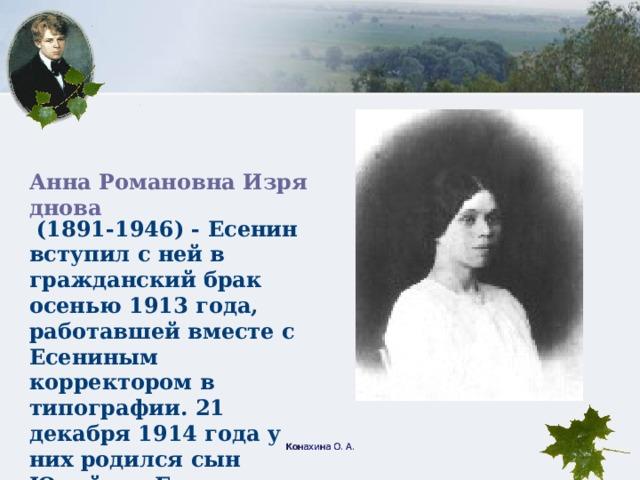 Анна Романовна Изряднова (1891-1946) - Есенин вступил с ней в гражданский брак осенью 1913 года, работавшей вместе с Есениным корректором в типографии. 21 декабря 1914 года у них родился сын Юрий, но Есенин вскоре оставил семью. Конахина О. А.