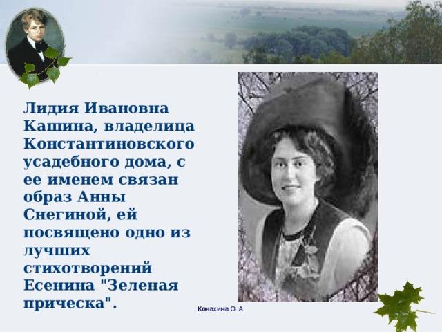 Лидия Ивановна Кашина, владелица Константиновского усадебного дома, с ее именем связан образ Анны Снегиной, ей посвящено одно из лучших стихотворений Есенина
