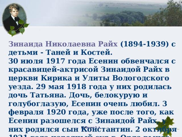 Зинаида Николаевна Райх (1894-1939) с детьми - Таней и Костей. 30 июля 1917 года Есенин обвенчался с красавицей-актрисой Зинаидой Райх в церкви Кирика и Улиты Вологодского уезда. 29 мая 1918 года у них родилась дочь Татьяна. Дочь, белокурую и голубоглазую, Есенин очень любил. 3 февраля 1920 года, уже после того, как Есенин разошелся с Зинаидой Райх, у них родился сын Константин. 2 октября 1921 года народный суд г. Орла вынес решение о расторжении брака Есенина с Райх. Конахина О. А.