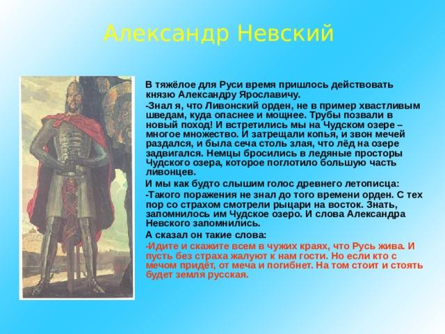 Александр Невский  В тяжёлое для Руси время пришлось действовать князю Александру Ярославичу.  -Знал я, что Ливонский орден, не в пример хвастливым шведам, куда опаснее и мощнее. Трубы позвали в новый поход! И встретились мы на Чудском озере – многое множество. И затрещали копья, и звон мечей раздался, и была сеча столь злая, что лёд на озере задвигался. Немцы бросились в ледяные просторы Чудского озера, которое поглотило большую часть ливонцев.  И мы как будто слышим голос древнего летописца:  -Такого поражения не знал до того времени орден. С тех пор со страхом смотрели рыцари на восток. Знать, запомнилось им Чудское озеро. И слова Александра Невского запомнились.  А сказал он такие слова:  -Идите и скажите всем в чужих краях, что Русь жива. И пусть без страха жалуют к нам гости. Но если кто с мечом придёт, от меча и погибнет. На том стоит и стоять будет земля русская.