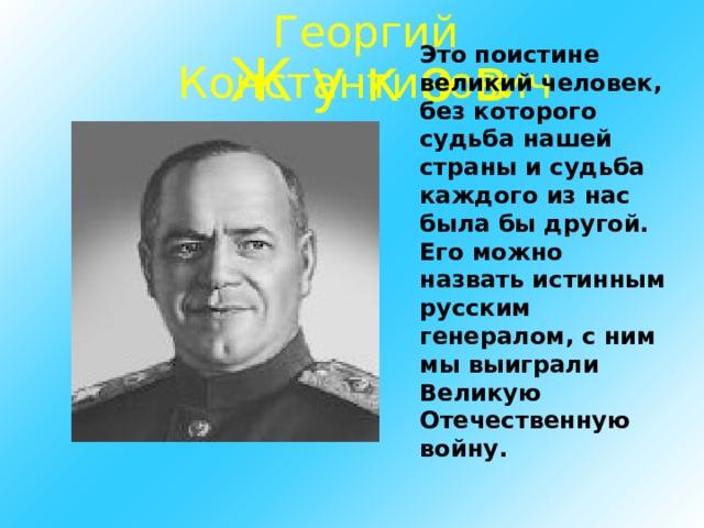 Георгий Константинович Это поистине великий человек, без которого судьба нашей страны и судьба каждого из нас была бы другой. Его можно назвать истинным русским генералом, с ним мы выиграли Великую Отечественную войну. Ж у к о в