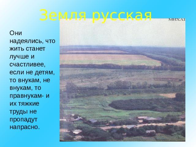 Земля русская Они надеялись, что жить станет лучше и счастливее, если не детям, то внукам, не внукам, то правнукам- и их тяжкие труды не пропадут напрасно.