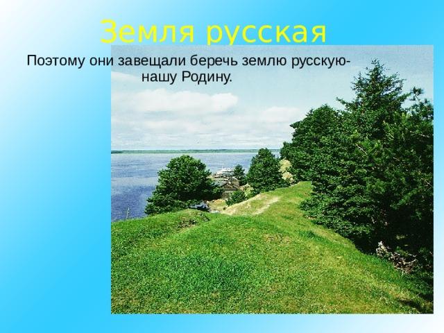 Земля русская  Поэтому они завещали беречь землю русскую- нашу Родину.