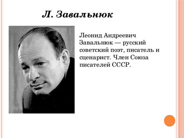 Л. Завальнюк Леонид Андреевич Завальнюк — русский советский поэт, писатель и сценарист. Член Союза писателей СССР.