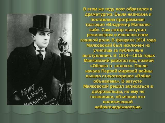 В этом же году поэт обратился к драматургии. Была написана и поставлена программная трагедия «Владимир Маяковс- кий». Сам автор выступил режиссёром и исполнителем главной роли. В феврале 1914 года  Маяковский был исключен из училища за публичные  выступления. В 1914—1915 годах  Маяковский работал над поэмой  «Облако в штанах». После  начала Первой мировой войны  вышло стихотворение «Война объявлена». В августе Маяковский решил записаться в  добровольцы, но ему не позволили, объяснив это политической неблагонадёжностью.