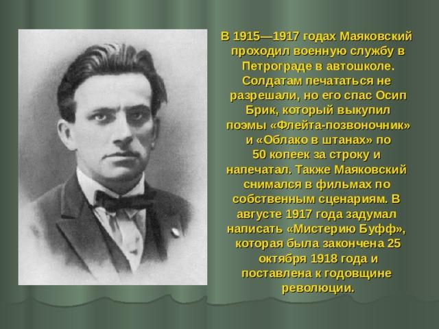В 1915—1917 годах Маяковский проходил военную службу в  Петрограде в автошколе. Солдатам печататься не разрешали, но его спас Осип  Брик, который выкупил поэмы «Флейта-позвоночник»  и «Облако в штанах» по 50 копеек за строку и напечатал. Также Маяковский снимался в фильмах по собственным сценариям. В августе 1917 года задумал написать «Мистерию Буфф», которая была закончена 25  октября 1918 года и поставлена к годовщине революции.